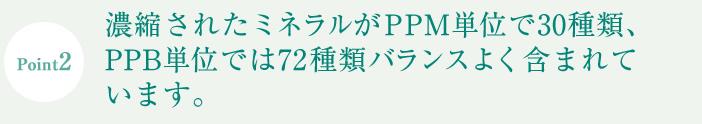 凝縮されたミネラルがPPM単位で30種類、PPB単位では72種類がバランス良く含まれています